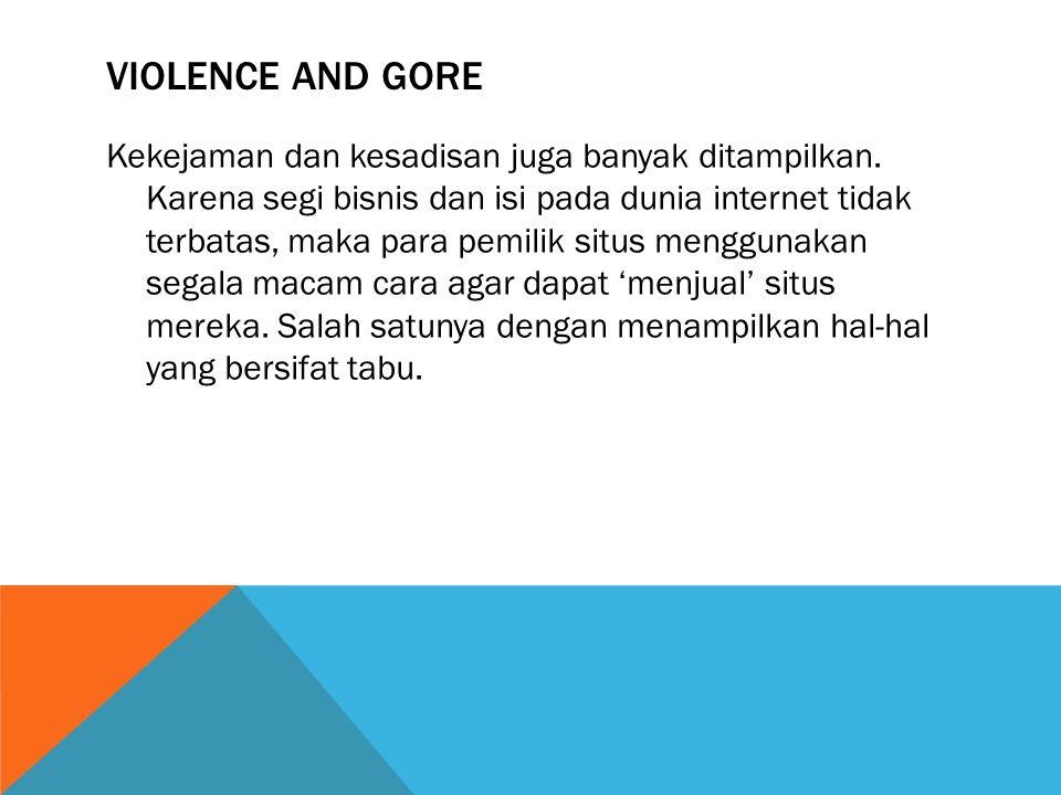 VIOLENCE AND GORE Kekejaman dan kesadisan juga banyak ditampilkan. Karena segi bisnis dan isi pada dunia internet tidak terbatas, maka para pemilik si