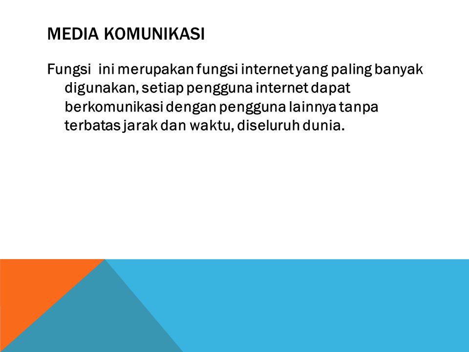 MEDIA KOMUNIKASI Fungsi ini merupakan fungsi internet yang paling banyak digunakan, setiap pengguna internet dapat berkomunikasi dengan pengguna lainnya tanpa terbatas jarak dan waktu, diseluruh dunia.