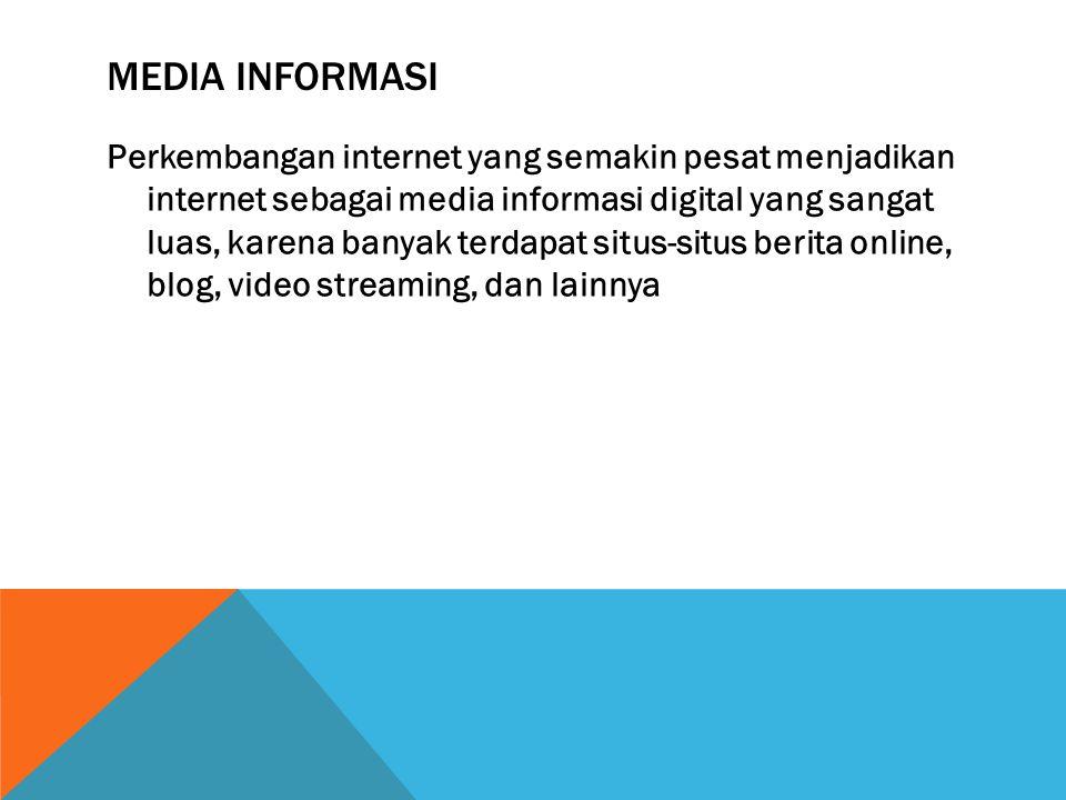 MEDIA INFORMASI Perkembangan internet yang semakin pesat menjadikan internet sebagai media informasi digital yang sangat luas, karena banyak terdapat situs-situs berita online, blog, video streaming, dan lainnya