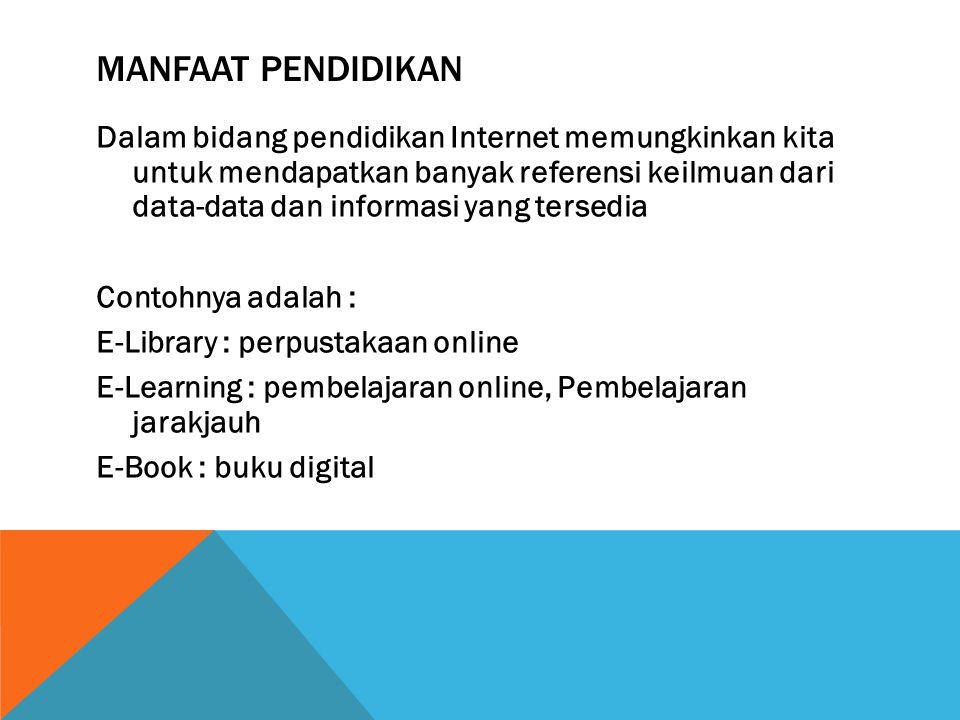 MANFAAT PENDIDIKAN Dalam bidang pendidikan Internet memungkinkan kita untuk mendapatkan banyak referensi keilmuan dari data-data dan informasi yang tersedia Contohnya adalah : E-Library : perpustakaan online E-Learning : pembelajaran online, Pembelajaran jarakjauh E-Book : buku digital