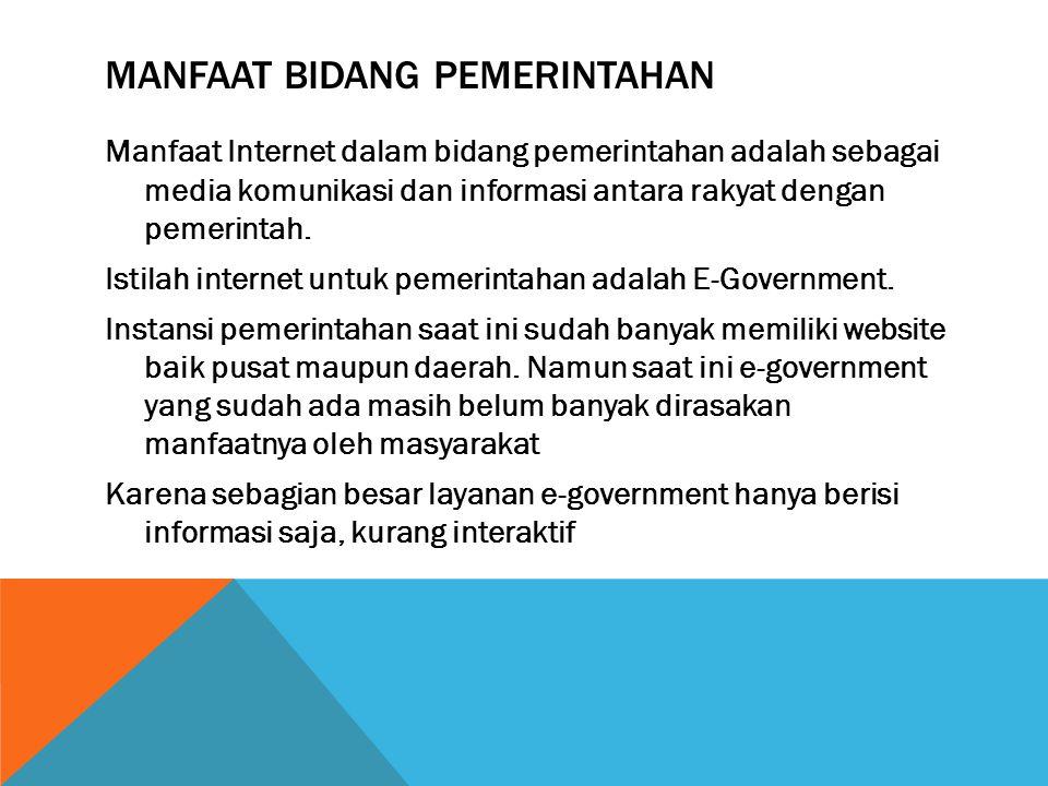MANFAAT BIDANG PEMERINTAHAN Manfaat Internet dalam bidang pemerintahan adalah sebagai media komunikasi dan informasi antara rakyat dengan pemerintah.
