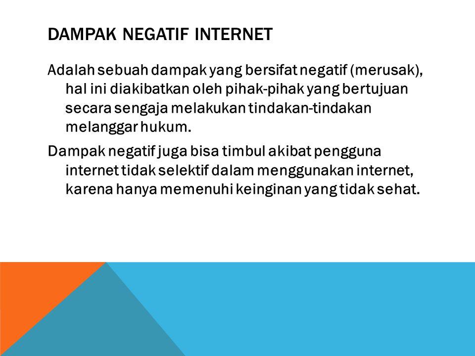 DAMPAK NEGATIF INTERNET Adalah sebuah dampak yang bersifat negatif (merusak), hal ini diakibatkan oleh pihak-pihak yang bertujuan secara sengaja melakukan tindakan-tindakan melanggar hukum.
