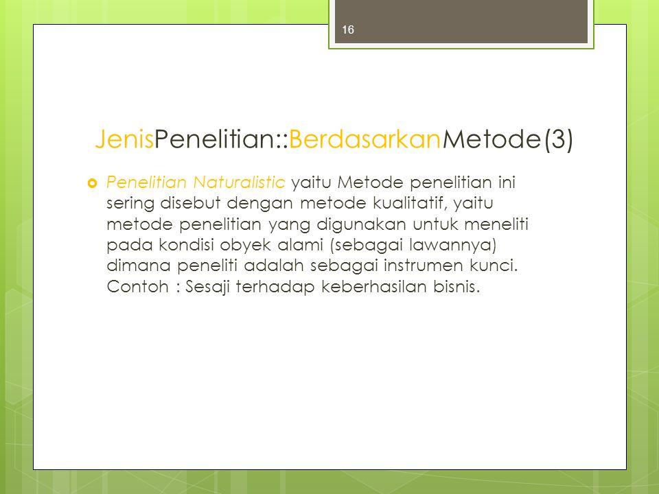 JenisPenelitian::BerdasarkanMetode(3)  Penelitian Naturalistic yaitu Metode penelitian ini sering disebut dengan metode kualitatif, yaitu metode penelitian yang digunakan untuk meneliti pada kondisi obyek alami (sebagai lawannya) dimana peneliti adalah sebagai instrumen kunci.