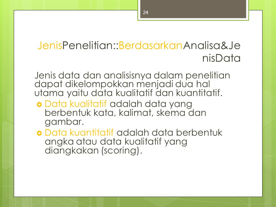 JenisPenelitian::BerdasarkanAnalisa&Je nisData Jenis data dan analisisnya dalam penelitian dapat dikelompokkan menjadi dua hal utama yaitu data kualitatif dan kuantitatif.