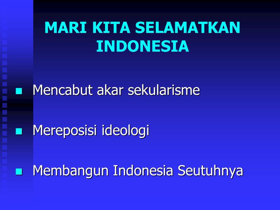 MARI KITA SELAMATKAN INDONESIA Mencabut akar sekularisme Mencabut akar sekularisme Mereposisi ideologi Mereposisi ideologi Membangun Indonesia Seutuhnya Membangun Indonesia Seutuhnya