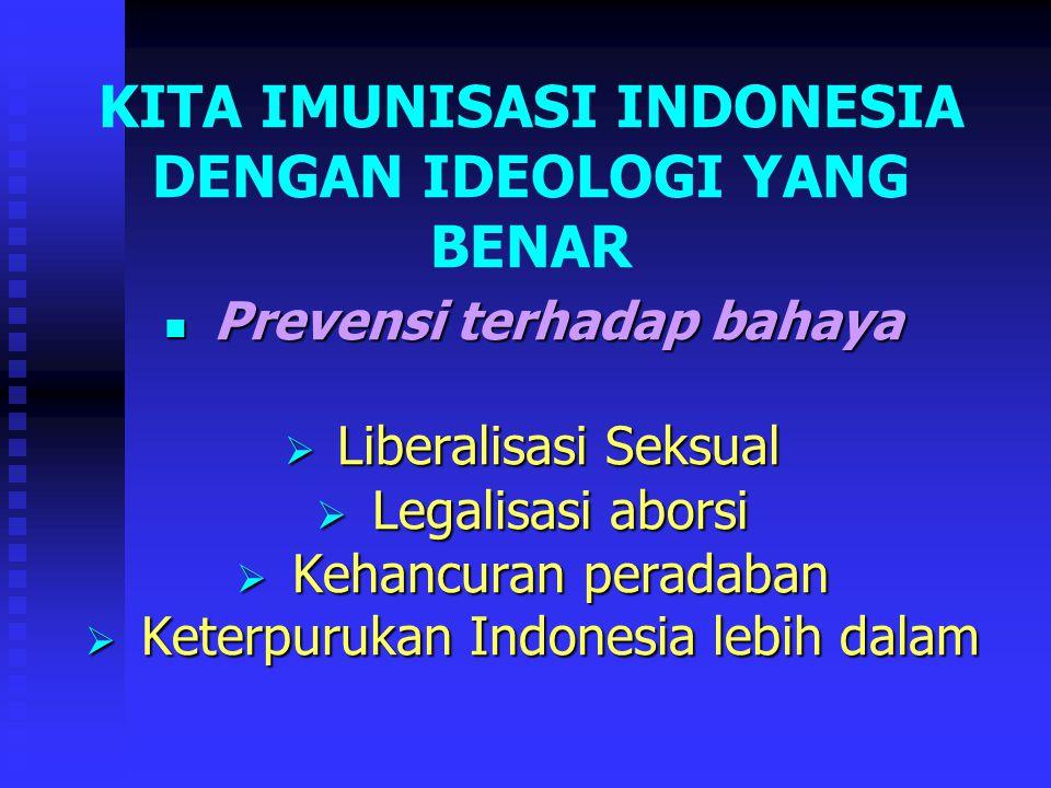 KITA IMUNISASI INDONESIA DENGAN IDEOLOGI YANG BENAR Prevensi terhadap bahaya Prevensi terhadap bahaya  Liberalisasi Seksual  Legalisasi aborsi  Kehancuran peradaban  Keterpurukan Indonesia lebih dalam