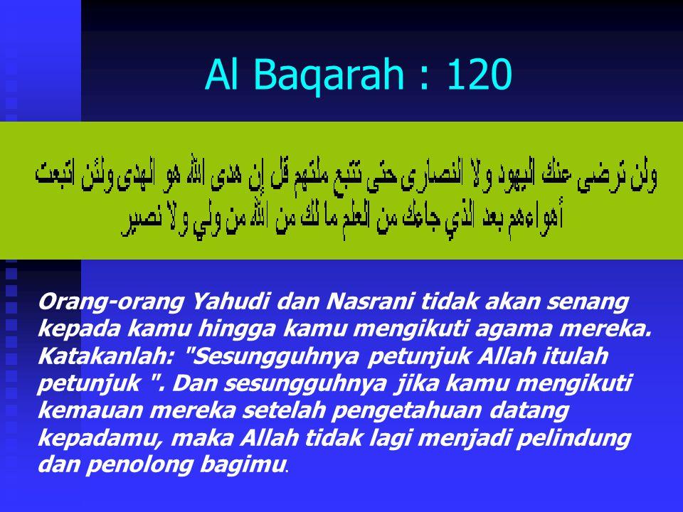 Al Baqarah : 120 Orang-orang Yahudi dan Nasrani tidak akan senang kepada kamu hingga kamu mengikuti agama mereka.