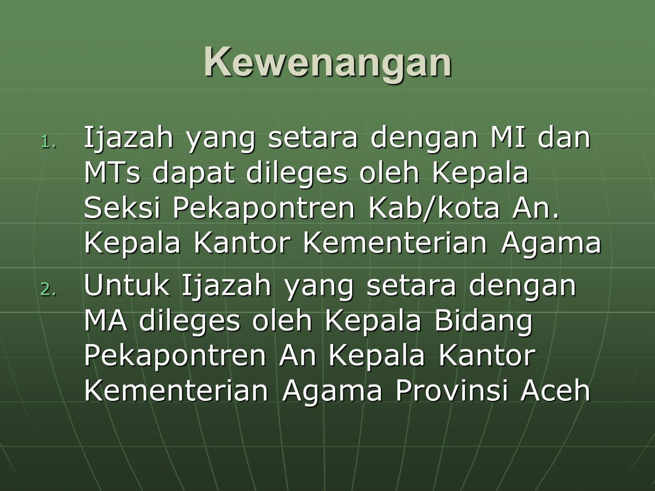 Kewenangan 1. Ijazah yang setara dengan MI dan MTs dapat dileges oleh Kepala Seksi Pekapontren Kab/kota An. Kepala Kantor Kementerian Agama 2. Untuk I