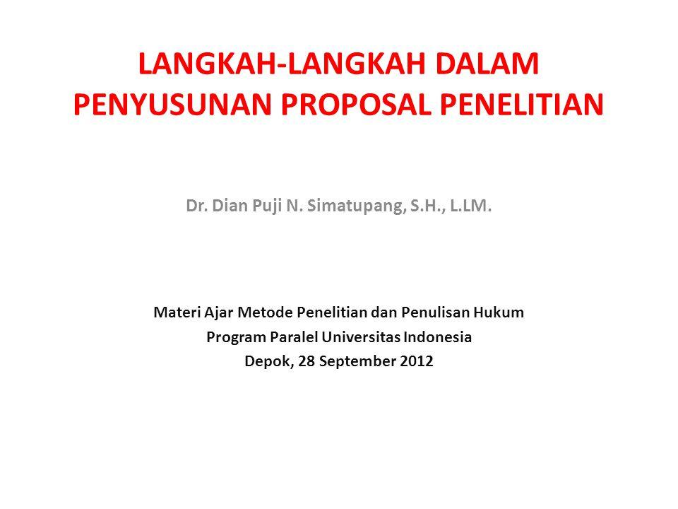 LANGKAH-LANGKAH DALAM PENYUSUNAN PROPOSAL PENELITIAN Dr. Dian Puji N. Simatupang, S.H., L.LM. Materi Ajar Metode Penelitian dan Penulisan Hukum Progra