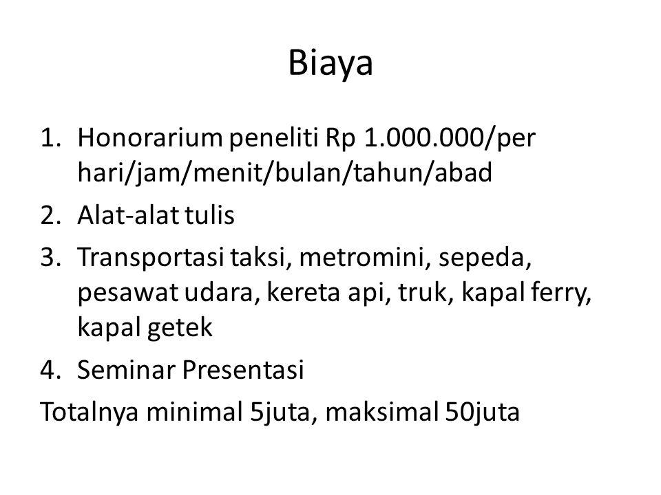 Biaya 1.Honorarium peneliti Rp 1.000.000/per hari/jam/menit/bulan/tahun/abad 2.Alat-alat tulis 3.Transportasi taksi, metromini, sepeda, pesawat udara,