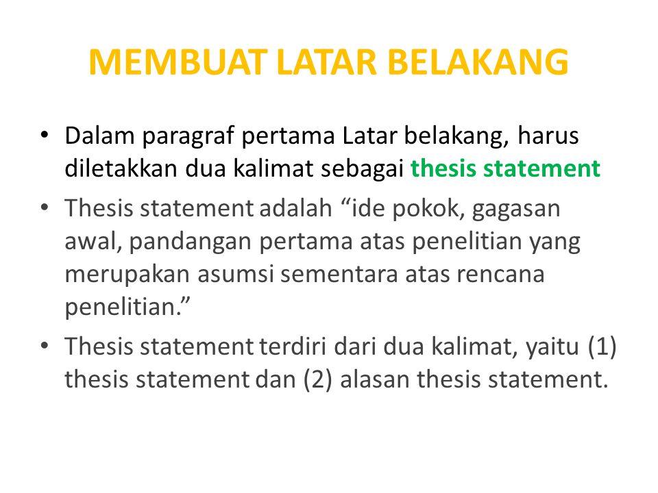 """MEMBUAT LATAR BELAKANG Dalam paragraf pertama Latar belakang, harus diletakkan dua kalimat sebagai thesis statement Thesis statement adalah """"ide pokok"""