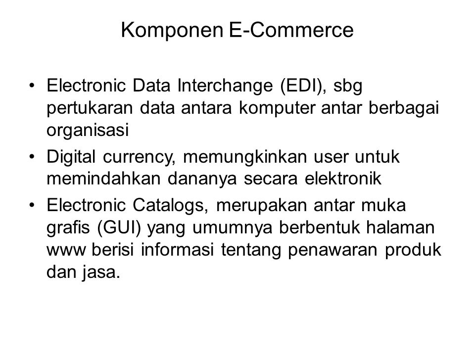 Komponen E-Commerce Electronic Data Interchange (EDI), sbg pertukaran data antara komputer antar berbagai organisasi Digital currency, memungkinkan us