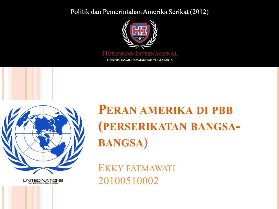 E KKY FATMAWATI 20100510002 Politik dan Pemerintahan Amerika Serikat (2012) P ERAN AMERIKA DI PBB ( PERSERIKATAN BANGSA - BANGSA )