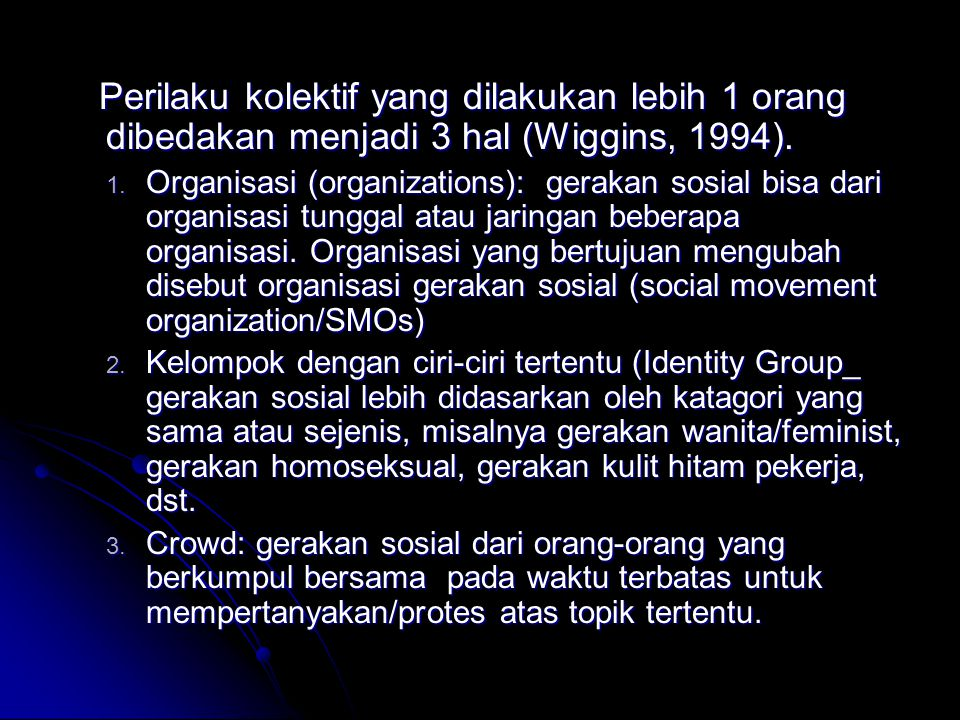 Perilaku kolektif yang dilakukan lebih 1 orang dibedakan menjadi 3 hal (Wiggins, 1994). 1. O rganisasi (organizations): gerakan sosial bisa dari organ