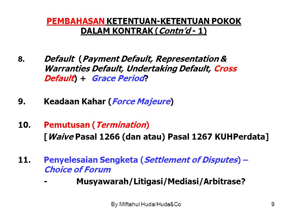 By Miftahul Huda/Huda&Co10 PEMBAHASAN KETENTUAN-KETENTUAN POKOK DALAM KONTRAK (Contn'd - 2) 12.Pengalihan (Assignment) -Konteks Financing & Securities 13.Perubahan (Amendment) -Konsistensi Bentuk Dokumen 14.Pengesampingan Hak Imunitas (Immunity) -Jika (Salah Satu) Pihak Pemerintah - BUMN 15.Pilihan Hukum (Choice of Law – Governing Law) 16.Klausula Keterpisahan (Severability of Provisions) 17.Klausula Lain yang Dipandang Perlu (Miscellaneous)