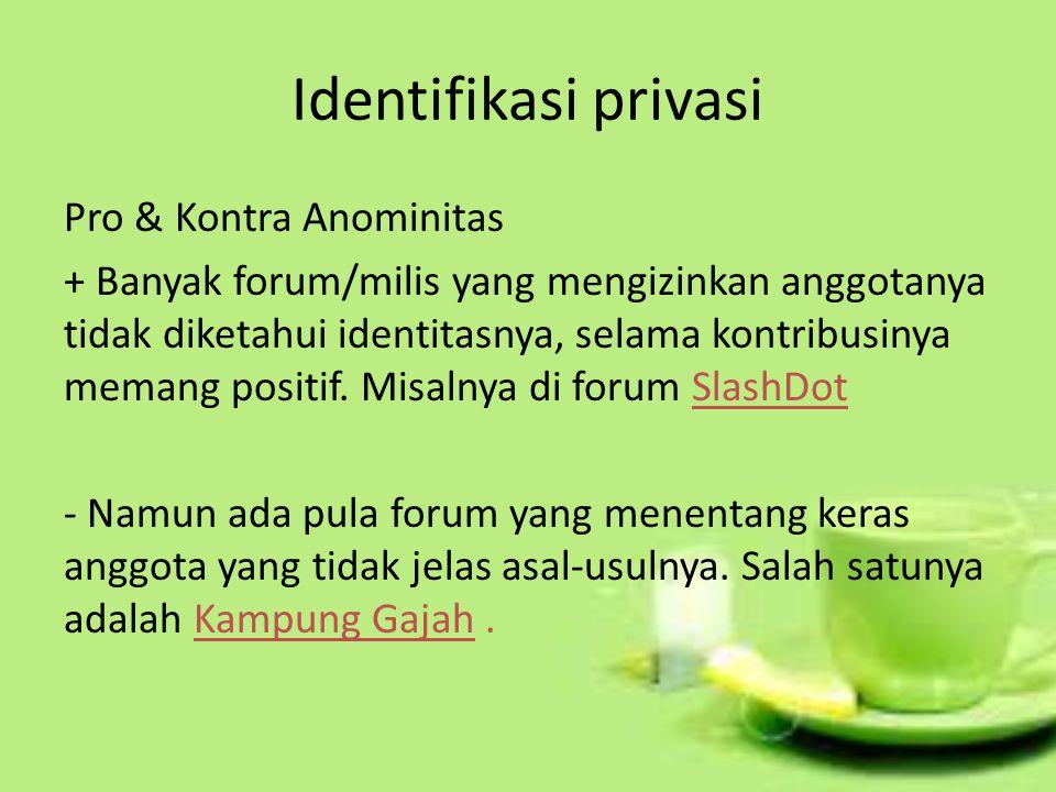 Identifikasi privasi Pro & Kontra Anominitas + Banyak forum/milis yang mengizinkan anggotanya tidak diketahui identitasnya, selama kontribusinya memang positif.