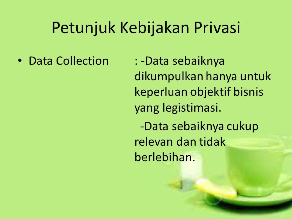 Petunjuk Kebijakan Privasi Data Collection: -Data sebaiknya dikumpulkan hanya untuk keperluan objektif bisnis yang legistimasi. -Data sebaiknya cukup