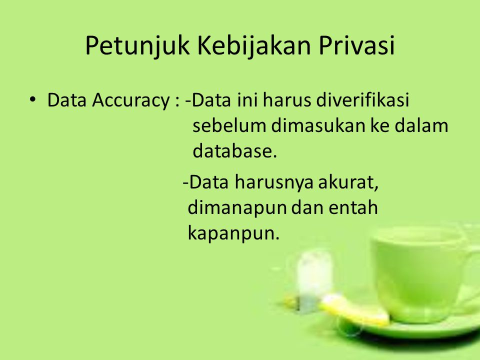 Petunjuk Kebijakan Privasi Data Accuracy : -Data ini harus diverifikasi sebelum dimasukan ke dalam database. -Data harusnya akurat, dimanapun dan enta