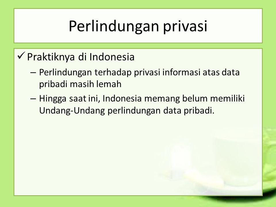 Perlindungan privasi Praktiknya di Indonesia – Perlindungan terhadap privasi informasi atas data pribadi masih lemah – Hingga saat ini, Indonesia mema