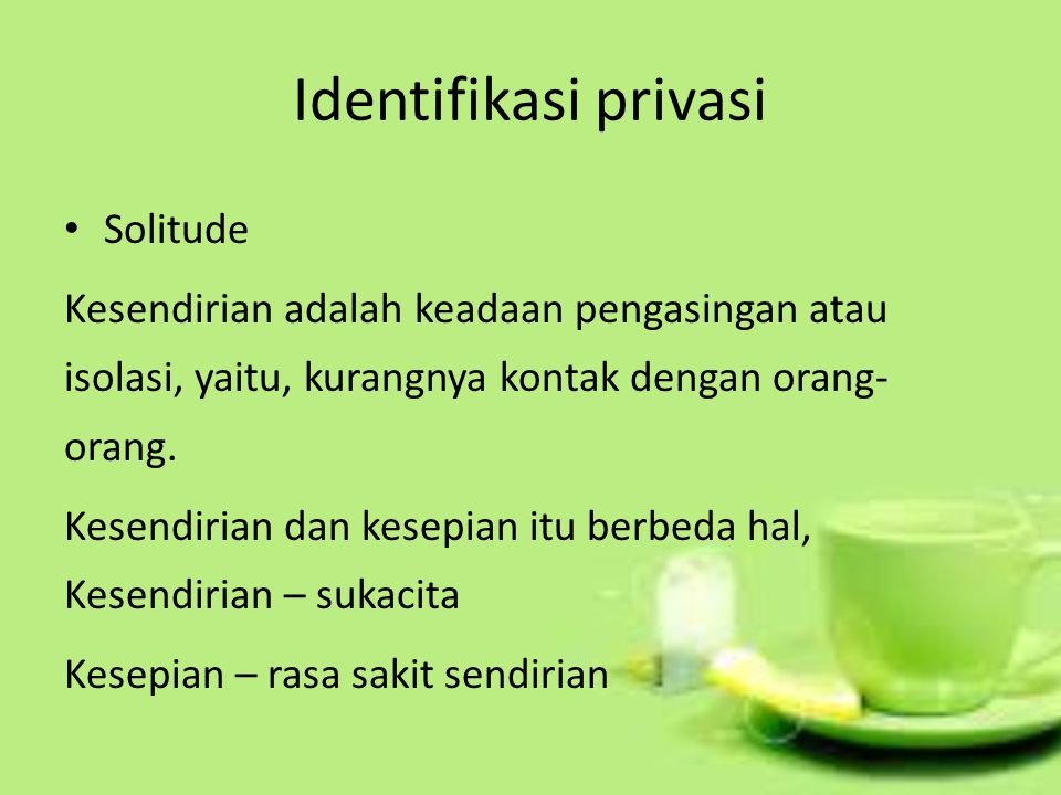 Identifikasi privasi Solitude Kesendirian adalah keadaan pengasingan atau isolasi, yaitu, kurangnya kontak dengan orang- orang. Kesendirian dan kesepi