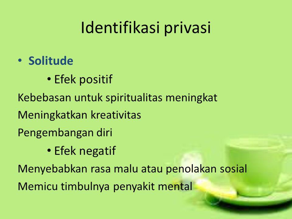 Identifikasi privasi Solitude Efek positif Kebebasan untuk spiritualitas meningkat Meningkatkan kreativitas Pengembangan diri Efek negatif Menyebabkan rasa malu atau penolakan sosial Memicu timbulnya penyakit mental