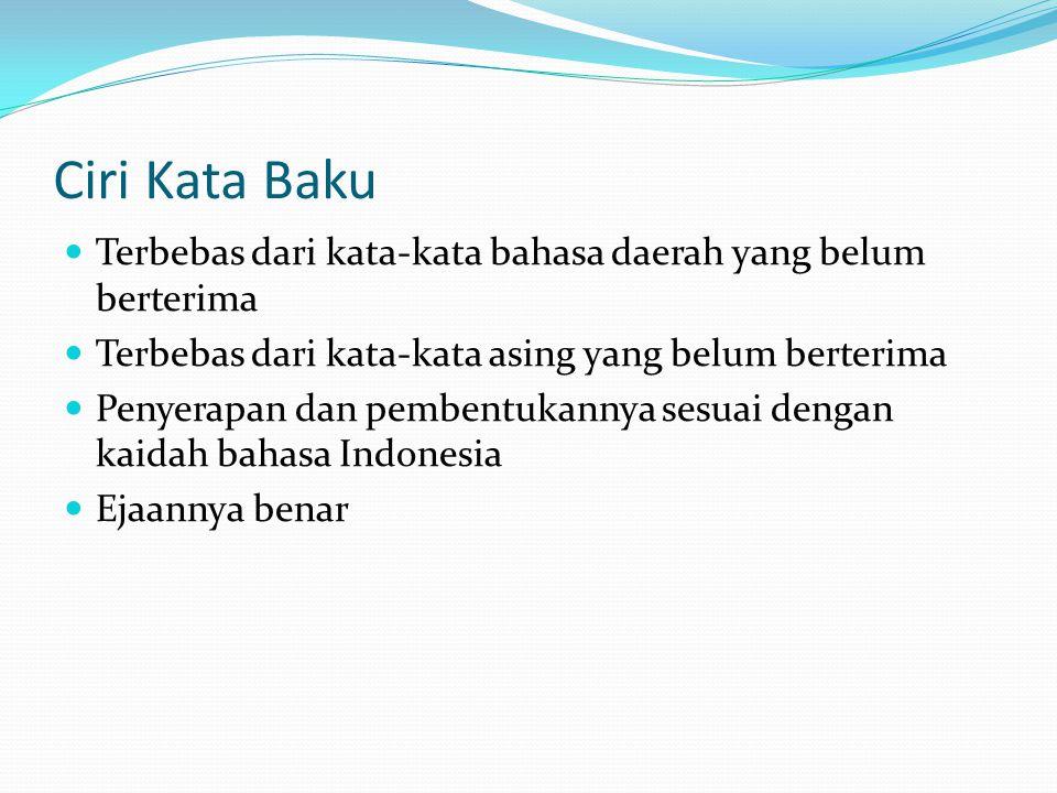 Ciri Kata Baku Terbebas dari kata-kata bahasa daerah yang belum berterima Terbebas dari kata-kata asing yang belum berterima Penyerapan dan pembentukannya sesuai dengan kaidah bahasa Indonesia Ejaannya benar
