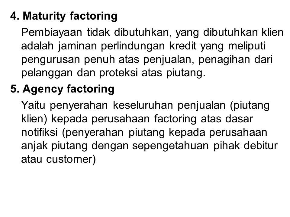 4. Maturity factoring Pembiayaan tidak dibutuhkan, yang dibutuhkan klien adalah jaminan perlindungan kredit yang meliputi pengurusan penuh atas penjua