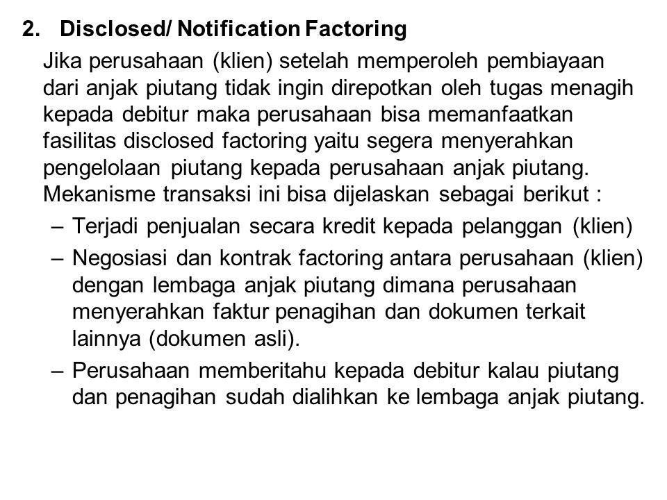 2.Disclosed/ Notification Factoring Jika perusahaan (klien) setelah memperoleh pembiayaan dari anjak piutang tidak ingin direpotkan oleh tugas menagih