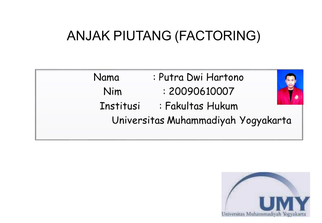 ANJAK PIUTANG (FACTORING) Nama: Putra Dwi Hartono Nim: 20090610007 Institusi: Fakultas Hukum Universitas Muhammadiyah Yogyakarta