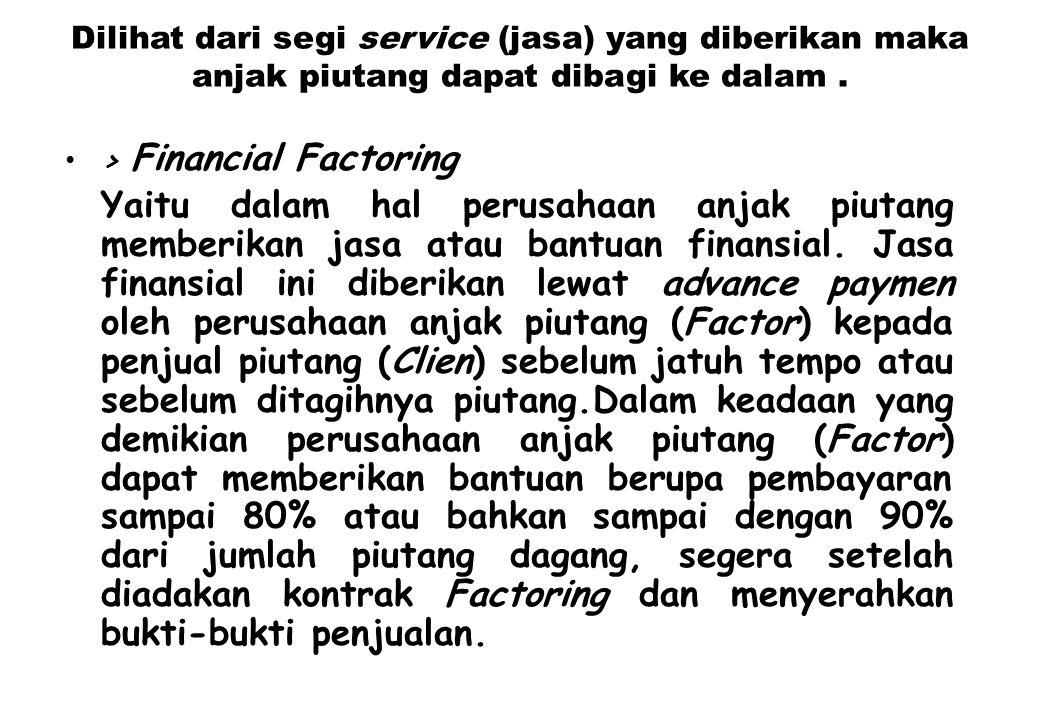 Dilihat dari segi service (jasa) yang diberikan maka anjak piutang dapat dibagi ke dalam. > Financial Factoring Yaitu dalam hal perusahaan anjak piuta