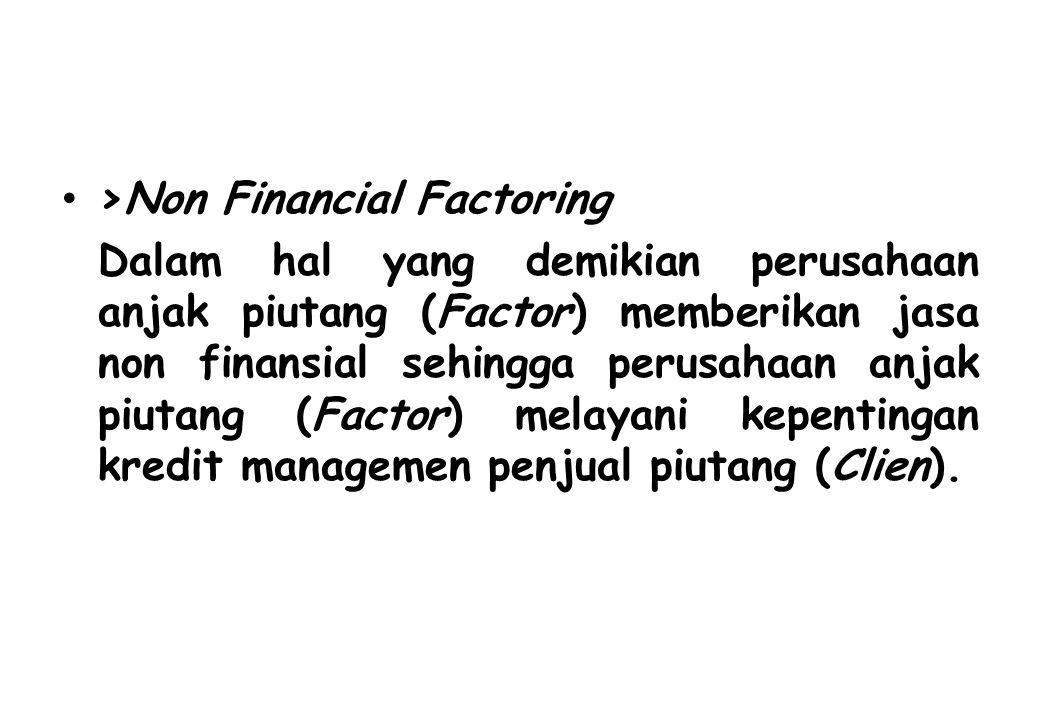 >Non Financial Factoring Dalam hal yang demikian perusahaan anjak piutang (Factor) memberikan jasa non finansial sehingga perusahaan anjak piutang (Fa