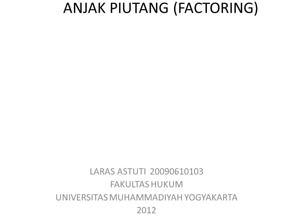 ANJAK PIUTANG (FACTORING) LARAS ASTUTI 20090610103 FAKULTAS HUKUM UNIVERSITAS MUHAMMADIYAH YOGYAKARTA 2012