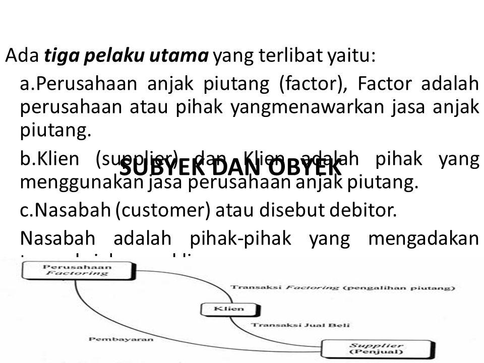 SUBYEK DAN OBYEK Ada tiga pelaku utama yang terlibat yaitu: a.Perusahaan anjak piutang (factor), Factor adalah perusahaan atau pihak yangmenawarkan ja