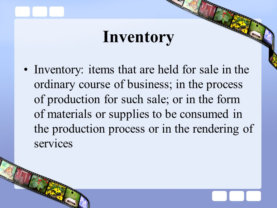 Inventory: items that are held for sale in the ordinary course of business; in the process of production for such sale; or in the form of materials or