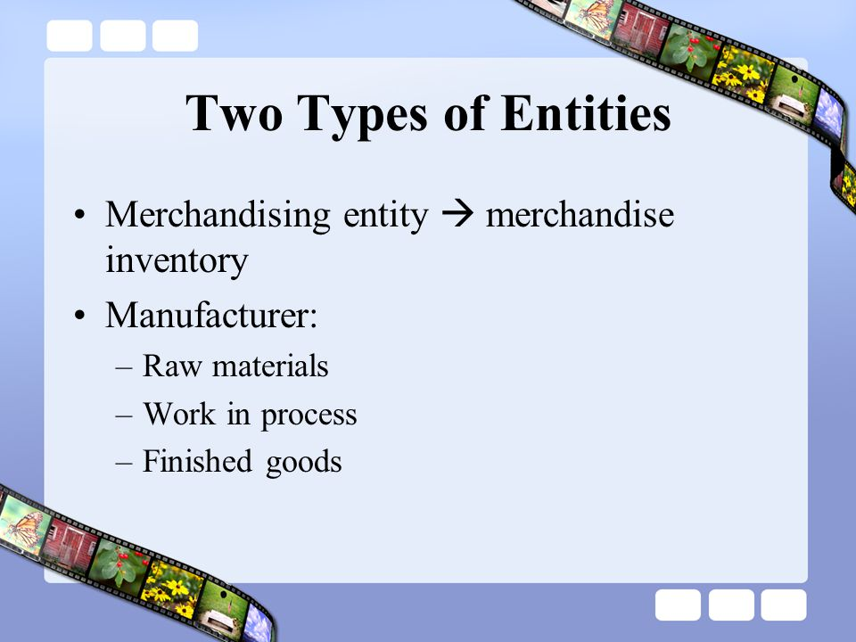 Two Types of Entities Merchandising entity  merchandise inventory Manufacturer: –Raw materials –Work in process –Finished goods