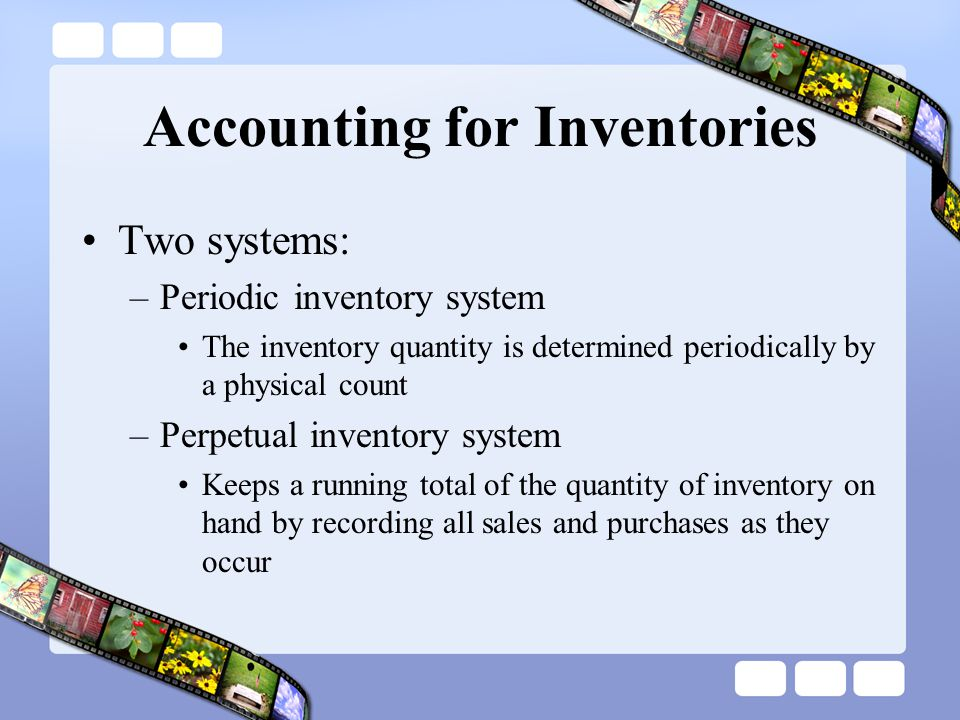 Accounting for Inventories Two systems: –Periodic inventory system The inventory quantity is determined periodically by a physical count –Perpetual in