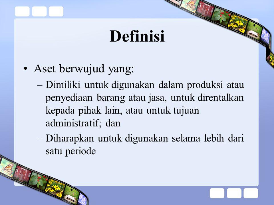 Definisi Aset berwujud yang: –Dimiliki untuk digunakan dalam produksi atau penyediaan barang atau jasa, untuk direntalkan kepada pihak lain, atau untu