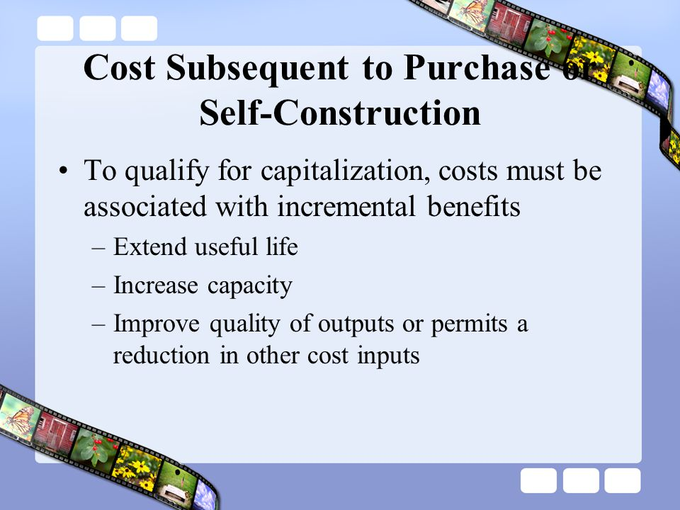 Cost Subsequent to Purchase or Self-Construction To qualify for capitalization, costs must be associated with incremental benefits –Extend useful life