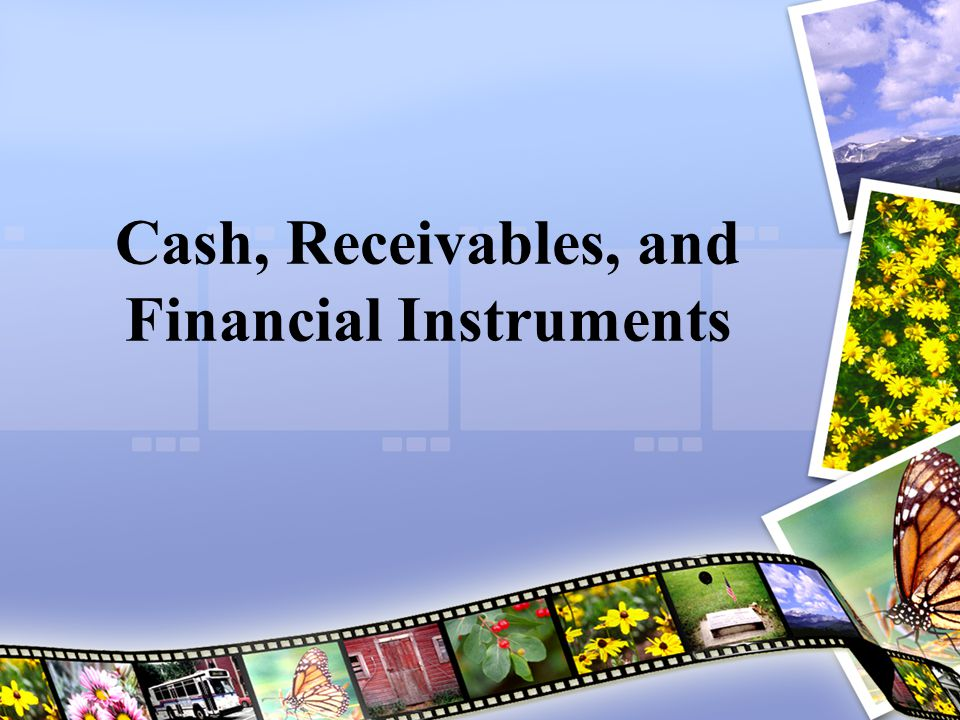Financial Instruments Financial instrument: –Any contract that gives rise to both a financial asset of one entity and a financial liability or equity instrument of another entity –Financial asset and financial liability Financial asset  example: cash, receivables Financial liability  example: long-term debt