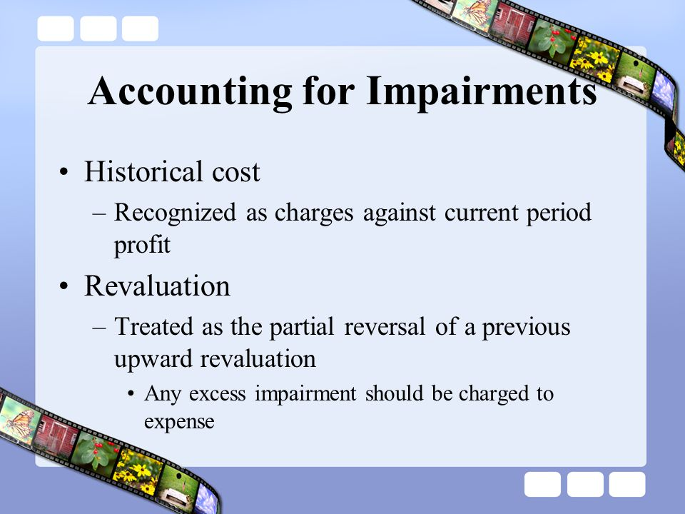 Accounting for Impairments Historical cost –Recognized as charges against current period profit Revaluation –Treated as the partial reversal of a prev