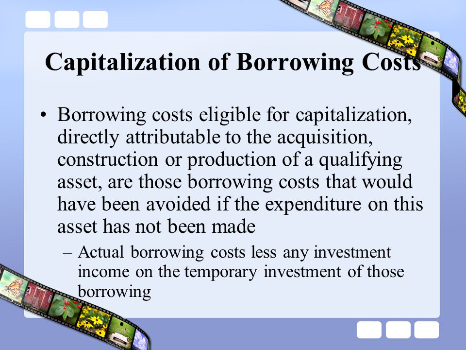 Capitalization of Borrowing Costs Borrowing costs eligible for capitalization, directly attributable to the acquisition, construction or production of