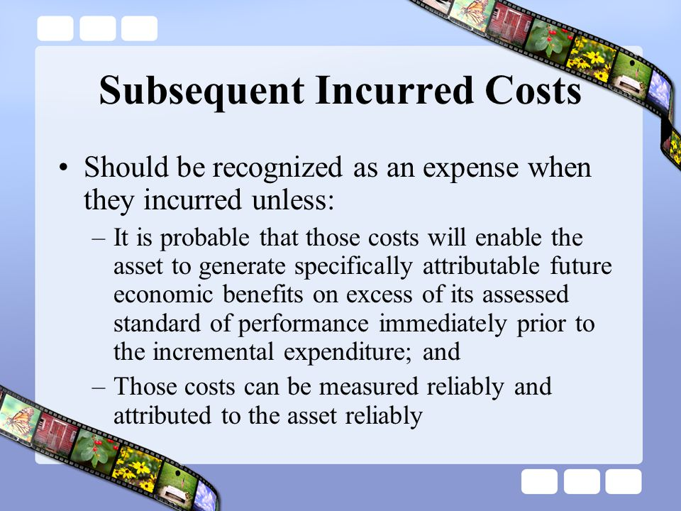 Subsequent Incurred Costs Should be recognized as an expense when they incurred unless: –It is probable that those costs will enable the asset to gene