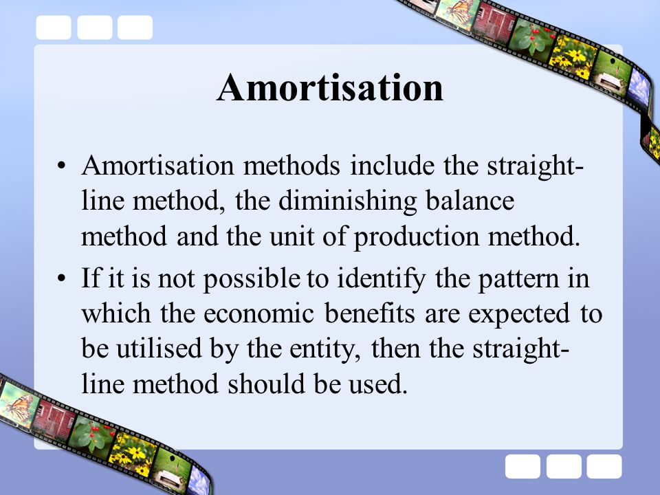 Amortisation Amortisation methods include the straight- line method, the diminishing balance method and the unit of production method. If it is not po