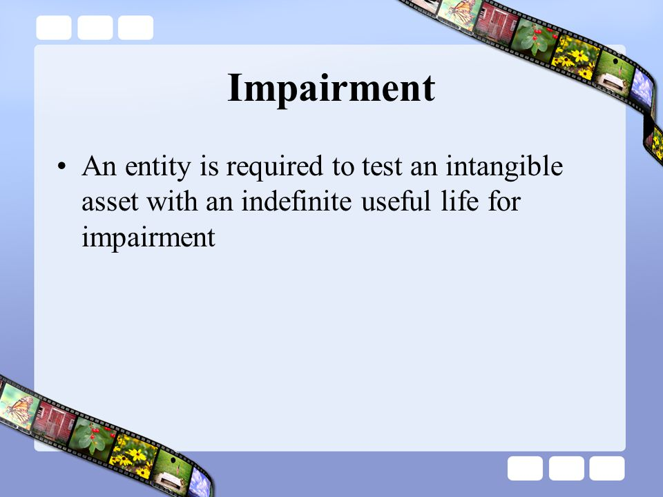 Impairment An entity is required to test an intangible asset with an indefinite useful life for impairment
