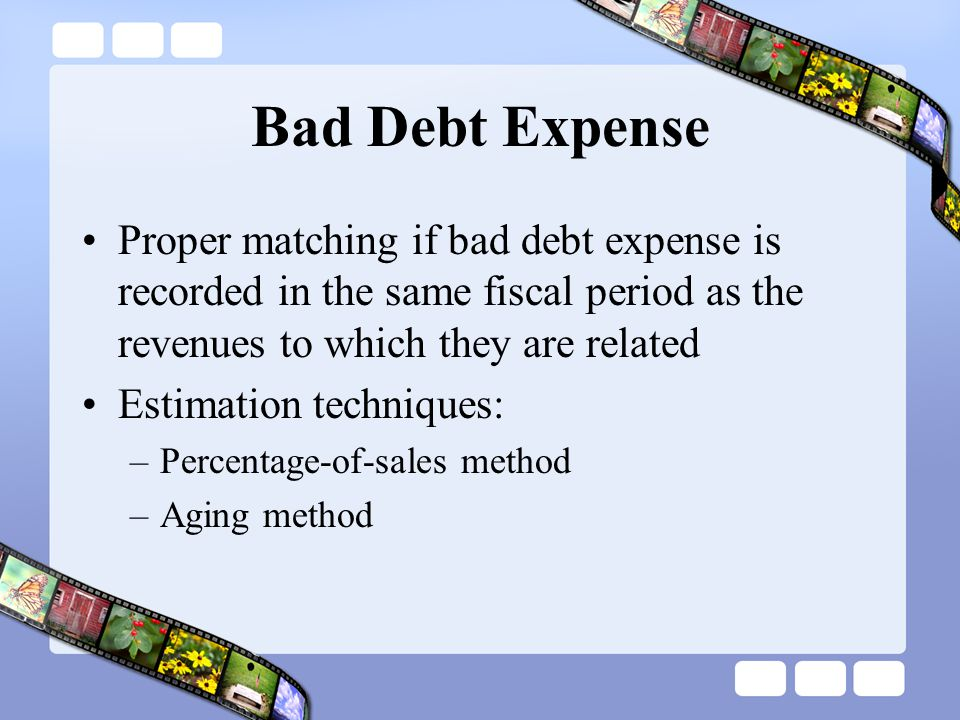Bad Debt Expense Proper matching if bad debt expense is recorded in the same fiscal period as the revenues to which they are related Estimation techni