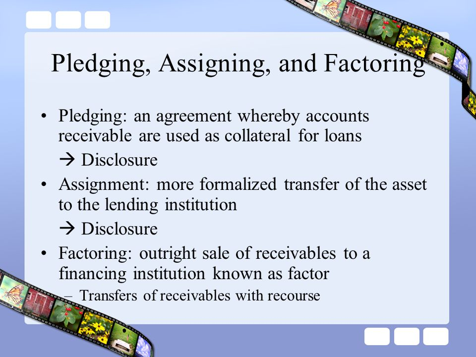 Pledging, Assigning, and Factoring Pledging: an agreement whereby accounts receivable are used as collateral for loans  Disclosure Assignment: more f