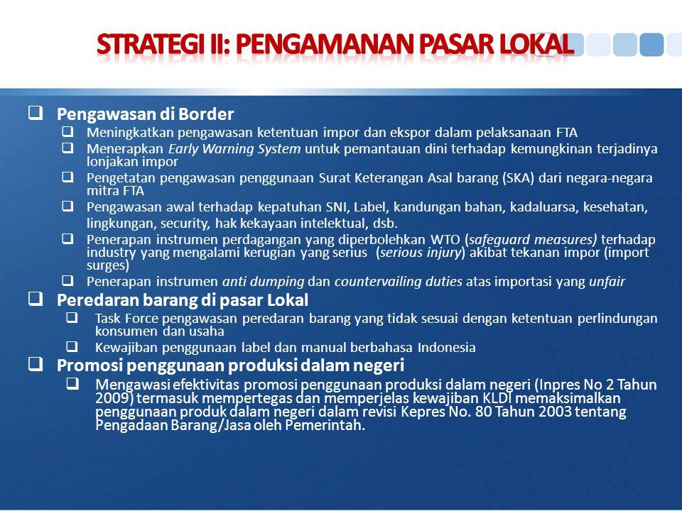  Penguatan peran perwakilan luar negeri (ITPC)  Pengembangan trading house (PT Sarinah, PT PPI, SMESCO UKM)  Promosi Pariwisata, Perdagangan dan Investasi (TTI)  Penanggulangan masalah akses pasar, dan kasus-kasus yang menghambat ekspor  Pengawasan penggunaan SKA Indonesia  Peningkatan peran LPEI dalam mendukung pembiayaan ekspor  Optimalisasi trade financing (bilateral financial swap, rediskonto wesel ekspor, dsb)  Misi niaga untuk peningkatan nilai tambah ekspor dan pengembangan investasi