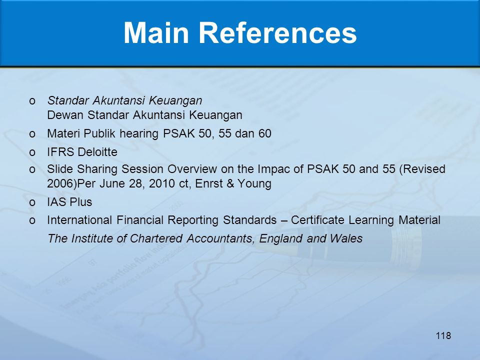 Main References oStandar Akuntansi Keuangan Dewan Standar Akuntansi Keuangan oMateri Publik hearing PSAK 50, 55 dan 60 oIFRS Deloitte oSlide Sharing Session Overview on the Impac of PSAK 50 and 55 (Revised 2006)Per June 28, 2010 ct, Enrst & Young oIAS Plus oInternational Financial Reporting Standards – Certificate Learning Material The Institute of Chartered Accountants, England and Wales 118