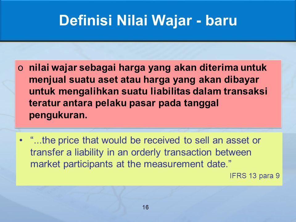 Definisi Nilai Wajar - baru onilai wajar sebagai harga yang akan diterima untuk menjual suatu aset atau harga yang akan dibayar untuk mengalihkan suatu liabilitas dalam transaksi teratur antara pelaku pasar pada tanggal pengukuran.