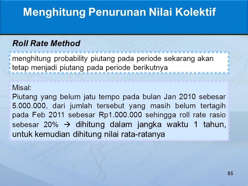 85 Menghitung Penurunan Nilai Kolektif Roll Rate Method menghitung probability piutang pada periode sekarang akan tetap menjadi piutang pada periode berikutnya Misal: Piutang yang belum jatu tempo pada bulan Jan 2010 sebesar 5.000.000, dari jumlah tersebut yang masih belum tertagih pada Feb 2011 sebesar Rp1.000.000 sehingga roll rate rasio sebesar 20%  dihitung dalam jangka waktu 1 tahun, untuk kemudian dihitung nilai rata-ratanya